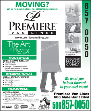 Premiere Van Lines (506-801-8808) - Display Ad - MOVING? Letushelpwith afree,no-obligationestimate! As Seen On: HOUSEHOLD LOCAL & LONG DISTANCE Canada, U.S. Free Estimates Storage / Customs Bonded Heated Warehouse / Secure Government Approved INTERNATIONAL OCEAN EXPORT / IMPORT Containers We want you Groupage Service Air Freight to look forward HHGFOA Household Goods Forwarders Of America) to your next move! COMMERCIAL OFFICE MOVING Electronics & Special Products Moving Premiere Van Lines Agents For Storage & Distribution of Office and 663 Malenfant Blvd Electronic Equipment Warehouse Inventory Management System (WMS) Proud Supporter of: Premiere Van Lines is proud to be affiliated with: 506 857-0050