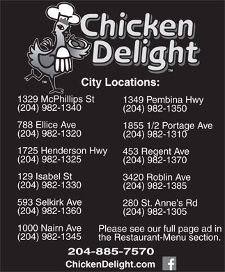 Chicken Delight (204-885-7570) - Annonce illustrée - City Locations: 1329 McPhillips St 1349 Pembina Hwy (204) 982-1340 (204) 982-1350 788 Ellice Ave 1855 1/2 Portage Ave (204) 982-1320 (204) 982-1310 (204) 982-1370 129 Isabel St 3420 Roblin Ave (204) 982-1330 (204) 982-1385 593 Selkirk Ave 280 St. Anne's Rd (204) 982-1360 (204) 982-1305 1000 Nairn Ave Please see our full page ad in (204) 982-1345 the Restaurant-Menu section. 204-885-7570 ChickenDelight.com 1725 Henderson Hwy 453 Regent Ave (204) 982-1325 City Locations: 1329 McPhillips St 1349 Pembina Hwy (204) 982-1340 (204) 982-1350 788 Ellice Ave 1855 1/2 Portage Ave (204) 982-1320 (204) 982-1310 1725 Henderson Hwy 453 Regent Ave (204) 982-1325 (204) 982-1370 129 Isabel St 3420 Roblin Ave (204) 982-1330 (204) 982-1385 593 Selkirk Ave 280 St. Anne's Rd (204) 982-1360 (204) 982-1305 1000 Nairn Ave Please see our full page ad in (204) 982-1345 the Restaurant-Menu section. 204-885-7570 ChickenDelight.com
