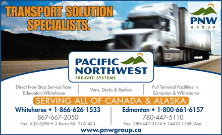 Pacific Northwest Freight Systems (867-667-2050) - Display Ad - TRANSPORT SOLUTION SPECIALISTS. Full Terminal Facilities in Direct Non-Stop Service from Vans, Decks &amp; Reefers Edmonton &amp; Whitehorse Edmonton-Whitehorse SERVING ALL OF CANADA &amp; ALASKA Whitehorse   1-866-626-1533 Edmonton   1-800-661-6157 867-667-2050 780-447-5110 Fax: 633-5296   3 Burns Rd. Y1A 4Z3 Fax: 780-447-3174   14410 115th Ave. www.pnwgroup.ca