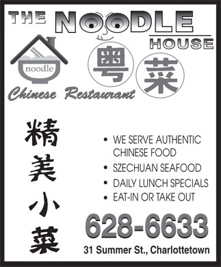 Noodle House Chinese Restaurant (902-628-6633) - Annonce illustr&eacute;e - The Noodle House Chinese Restaurant Chinese Cuisine Type : 31 Summer Street, Charlottetown 902-628-6633 902-628-6688 www.thenoodlehousepei.com Subject to change without notice For half order, add $2.00 to half the price of a full order www.thenoodlehousepei.com Free delivery on order over $26.00 - within City Limit (not including Taxes) 10% Discount on pick up over $26.00 (Not Including Lunch Specials) Additional Items Found on Our Full Menu PHONE (902) 628 6633 FAX (902) 628 6688 31 Summer Street, Charlottetown P.E.I  C1A 2P7 CHICKEN APPETIZER LUNCH SPECIALS SPECIAL FAMILY DINNER Sliced Chicken with Mixed Vegetables Spring Roll (Served From 11:30AM-2:30PM) (Chicken Fried Rice and Egg Rolls Included) General Tao s Egg Roll Pork Mixed Vegetable Steam Rice Two/2 Choices Diced Cashew Chicken Shrimp Roll Chicken Mixed Vegetable With Steam Rice Three/3 Choices (Chicken Guy Din with Cashew nut) Fried Wontons Four/4 Choices Beef Mixed Vegetable With Steam Rice Moo goo Guy Pen Steam Wontons (hot sesame &amp; peanut sauce) Five/5 Choices Sweet &amp; Sour Chicken Chicken In Black Bean Sauce With Steam Rice SOUP Choose from the following dishes: (HK with Steam Rice) Pork In Black Bean Sauce With Steam Rice Hot-Sour Soup Chicken Chop Suey Chicken Broccoli In Oyster Sauce Beef In Black Bean Sauce With Steam Rice Sweet Corn Soup Chicken Ball Chicken Ball (15 Balls) Curry Beef With Steam Rice Vegetable Soup Sweet &amp; Sour Pork (H.K.  Style) Honey Garlic Chicken Wings (12) Curry Chicken With Steam Rice Mushroom With Egg Soup Sweet &amp; Sour Chicken (H.K. Style) Spicy Salt Chicken Wings (12) To-Fu Vegetable With Steam Rice Honey Garlic Chicken Ball HOUSE NOODLE SOUP HOT AND SPICY Honey Garlic Chicken Wings Chicken &amp; Mixed Sweet Corn With Steam Rice Vegetable Noodle Soup Kung Pao Chicken Singapore Rice Noodle Chicken Chop Suey With Steam Rice Wonton Noodle Soup Kung Pao To-Fu Rice Noodle &amp; Mixed Vegetables Beef Chop Suey With Steam Rice B.B.Q Pork Noodle Soup Kung Pao Shrimp Kung Pao Beef Beef Noodle Soup Pork Chop Suey With Steam Rice Kung Pao Scallop Kung Pao Pork Chicken Noodle Soup Kung Pao Seafood Beef Chow Mein Chicken Chow Mein Eggplant &amp; Spicy Ground Pork With Steam Pork Noodle Soup Szechwan Shrimp Szechwan To-Fu Rice (In Seasonal) Seafood Noodle Soup Szechwan Seafood Beef Chop Suey Chicken Broccoli With Steam Rice Spicy Salt Pork Chop General Tao s Chicken, Beef Broccoli CHOW MEIN Beef Broccoli With Steam Rice Szechwan Beef / Chicken / Pork Szechwan Beef Cantonese Chow Mein Pork Broccoli With Steam Rice Ma Po To-Fu (With BBQ Pork) Honey Garlic Spareribs, Curry Chicken Vegetable Chow Mein Szechwan Beef With Steam Rice Curry Beef B.B.Q Pork Chow Mein PORK Szechwan Chicken With Steam Rice Mixed Vegetables, Curry Pork Pork/Beef/Chicken Chow Mein Honey Garlic Spareribs Szechwan Pork General Tao Chicken With Steam Rice Shrimp Chow Mein Sweet &amp; Sour Pork in HK Style with Rice To-Fu &amp; Mixed Vegetables Fried Noodle with Chinese Mushrooms, Ma Po To Fu (with B.B.Q Pork) With Steam Rice Pork Chops with Black Pepper Chicken &amp; Pork Kung Pao Chicken Pork Broccoli In Oyster Sauce Pork Chow Mein Seafood Chow Mein Shanghai Fried Noodle Bei Jing Style Spare Ribs Chicken Chow Mein Shanghai Noodle Pork Chow Mein Pork Chop With Spicy Salt Beef Chow Mein Hot Szechwan Noodle Pork Chop With Black Pepper Sauce Singapore Rice Noodle COMBINATIONS COMBINATION PLATES Beef Chow Fan VEGETARIAN SPECIAL (Wonton Soup &amp; Egg Roll Included) Beef Chow Fan In Black Bean Sauce Spring Roll (1) Spring Roll or Egg Roll, Chicken Balls, A. Chicken Balls With Chicken Fried Rice Sweet Corn Soup Chicken Fried Rice FRIED RICE B. Beef Chop Suey With Chicken Fried Rice Hot &amp; Sour Soup (Without Meat) (2) Spring Roll or Egg Roll, Honey Garlic Ribs, House Special Fried Rice C. Honey Garlic Spareribs With Chicken Fried Rice Vegetable Fried Rice B.B.Q Pork Fried Rice Vegetable Fried Rice D. Beef In Black Bean Sauce With Steam Rice Vegetable Chow Mein (3) Spring Roll or Egg Roll, Chicken Balls, Mushroom Fried Rice E. General Tao s Chicken With Steam Rice Singapore Rice Noodle (To-Fu) Chicken Chow Mein, Chicken Fried Rice Chicken , Beef, or Pork Fried Rice F. Beef Broccoli With Steam Rice Shanghai Fried Noodle (To-Fu) B.B.Q Pork Fried Rice (4) Spring Roll or Egg Roll, Honey Garlic Ribs, G. Szechwan Beef With Steam Rice Hot Szechwan Noodle (To-Fu) Shrimp Fried Rice Shanghai Fried Noodle, B.B.Q Pork Fried Rice H. Chicken Mixed Vegetables With Steam Rice Soya Sauce Fried Noodle Singapore Fried Rice Mixed Vegetables I. Curry Beef With Steam Rice (5) Spring Roll or Egg Roll, Honey Garlic Ribs, Yong Chow Fried Rice Broccoli With Garlic J. Curry Pork With Steam Rice Chicken Balls, Chicken Fried Rice Steamed Rice Mixed Vegetable With To-Fu K. Curry Vegetables With Steam Rice Ma Po To-Fu (Without Meat) L. Curry Chicken With Steam Rice BEEF Kung Pao To-Fu Business Hours M. To-Fu Mixed Vegetables With Steam Rice Beef with Mixed Vegetables To-Fu With Cashew Nut N. Sweet &amp; Sour Pork (Hong Kong Style) With Beef with Broccoli In Oyster Sauce Mon-Thur: 11:30 am - 10:00 pm Broccoli, Chinese Mushroom With Bean Sprout Steam Rice Beef with Mushroom Hong Sue To-Fu Fri-Sat: 11:30 am - 10:30 pm O. Szechwan Chicken With Steam Rice Beef with Green Pepper in Black Chinese Long Eggplant with Bean Sauce P. Szechwan Pork With Steam Rice Sun: 4:30 pm - 10:00 pm To-Fu (Seasonal) Szechwan Beef Q. Sweet &amp; Sour Chicken (H.K.) Style With (Summer Hours Only) Beef With Green Onion &amp; Ginger Steam Rice