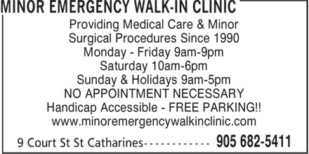 Minor Emergency Walk-In Clinic (905-682-5411) - Display Ad - Providing Medical Care & Minor Surgical Procedures Since 1990 Monday - Friday 9am-9pm Saturday 10am-6pm Sunday & Holidays 9am-5pm NO APPOINTMENT NECESSARY Handicap Accessible - FREE PARKING!! www.minoremergencywalkinclinic.com Providing Medical Care & Minor Surgical Procedures Since 1990 Monday - Friday 9am-9pm Saturday 10am-6pm Sunday & Holidays 9am-5pm NO APPOINTMENT NECESSARY Handicap Accessible - FREE PARKING!! www.minoremergencywalkinclinic.com