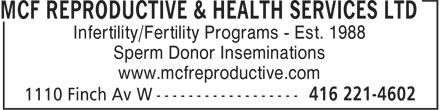 MCF Reproductive & Health Services Ltd (416-221-4602) - Annonce illustrée - Infertility/Fertility Programs - Est. 1988 Sperm Donor Inseminations www.mcfreproductive.com Infertility/Fertility Programs - Est. 1988 Sperm Donor Inseminations www.mcfreproductive.com