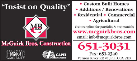 McGuirk Bros Construction Ltd hermitage (902-651-3031) - Annonce illustrée - Insist on Quality Custom Built Homes Additions / Renovations Residential   Commercial Agricultural Visit us online for portfolio & testimonials www.mcguirkbros.com email: info@mcguirkbros.com 651-3031 Fax: 651-2340 Vernon River RR #1, PEI, C0A 2E0