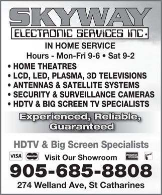 Skyway Electronic Services Inc (905-685-8808) - Annonce illustrée - 274 Welland Ave, St Catharines 905-685-8808 IN HOME SERVICE Hours - Mon-Fri 9-6   Sat 9-2 HOME THEATRES LCD, LED, PLASMA, 3D TELEVISIONS ANTENNAS & SATELLITE SYSTEMS SECURITY & SURVEILLANCE CAMERAS HDTV & BIG SCREEN TV SPECIALISTS Experienced, Reliable, erienced, Relia Guaranteed HDTV & Big Screen Specialists Visit Our Showroom 905-685-8808 274 Welland Ave, St Catharines IN HOME SERVICE Hours - Mon-Fri 9-6   Sat 9-2 HOME THEATRES LCD, LED, PLASMA, 3D TELEVISIONS ANTENNAS & SATELLITE SYSTEMS SECURITY & SURVEILLANCE CAMERAS HDTV & BIG SCREEN TV SPECIALISTS Experienced, Reliable, erienced, Relia Guaranteed HDTV & Big Screen Specialists Visit Our Showroom