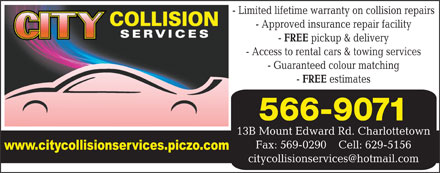 City Collision Services (902-566-9071) - Annonce illustr&eacute;e - - Limited lifetime warranty on collision repairs - Approved insurance repair facility FREE pickup &amp; delivery - Access to rental cars &amp; towing services - Guaranteed colour matching FREE estimates 566-9071 13B Mount Edward Rd. Charlottetown Fax: 569-0290    Cell: 629-5156 citycollisionservices@hotmail.com
