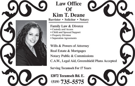 Deane Kim (519-735-5575) - Annonce illustrée - Law Office Of Kim T. Deane Barrister     Solicitor     Notary Family Law & Divorce Custody and Access Child and Spousal Support Property Division Separation Agreements Wills & Powers of Attorney Real Estate & Mortgages Notary Public & Commissions C.A.W., Legal Aid, Greenshield Plans Accepted Serving Tecumseh For 17 Years 12072 Tecumseh Rd. E. Of Kim T. Deane Barrister     Solicitor     Notary Law Office Family Law & Divorce Custody and Access Child and Spousal Support Property Division Separation Agreements Wills & Powers of Attorney Real Estate & Mortgages Notary Public & Commissions C.A.W., Legal Aid, Greenshield Plans Accepted Serving Tecumseh For 17 Years 12072 Tecumseh Rd. E. 519 735-5575 519 735-5575