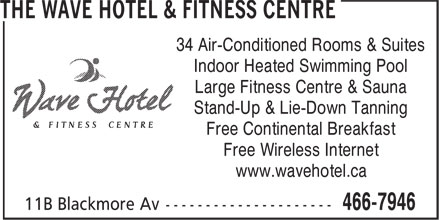 The Wave Hotel & Fitness Centre (709-466-7946) - Display Ad - Indoor Heated Swimming Pool Large Fitness Centre & Sauna Stand-Up & Lie-Down Tanning Free Continental Breakfast Free Wireless Internet www.wavehotel.ca 34 Air-Conditioned Rooms & Suites
