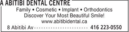 A Abitibi Dental Centre (416-223-0550) - Annonce illustrée - Family • Cosmetic • Implant • Orthodontics Discover Your Most Beautiful Smile! www.abitibidental.ca Family • Cosmetic • Implant • Orthodontics Discover Your Most Beautiful Smile! www.abitibidental.ca