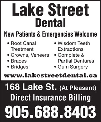 Lake Street Dental (905-688-8403) - Annonce illustrée - Lake Street Dental New Patients & Emergencies Welcome Root Canal Wisdom Teeth Treatment Extractions Crowns, Veneers Complete & Braces Partial Dentures Bridges Gum Surgery www.lakestreetdental.ca 168 Lake St. (At Pleasant) Direct Insurance Billing 905.688.8403 Lake Street Dental New Patients & Emergencies Welcome Root Canal Wisdom Teeth Treatment Extractions Crowns, Veneers Complete & Braces Partial Dentures Bridges Gum Surgery www.lakestreetdental.ca 168 Lake St. (At Pleasant) Direct Insurance Billing 905.688.8403