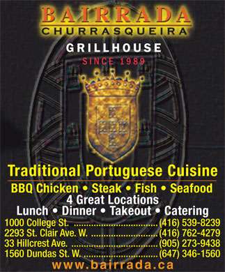 Bairrada Churrasqueira (416-539-8239) - Display Ad - GRILLHOUSE SINCE 1989 Traditional Portuguese Cuisine BBQ Chicken   Steak   Fish   Seafood 4 Great Locations Lunch   Dinner   Takeout   Catering 1000 College St. ..................................(416) 539-8239 2293 St. Clair Ave. W. ...........................(416) 762-4279 33 Hillcrest Ave. ...................................(905) 273-9438 www.bairrada.ca 1560 Dundas St. W. ..............................(647) 346-1560 BBQ Chicken   Steak   Fish   Seafood 4 Great Locations Lunch   Dinner   Takeout   Catering 1000 College St. ..................................(416) 539-8239 2293 St. Clair Ave. W. ...........................(416) 762-4279 33 Hillcrest Ave. ...................................(905) 273-9438 1560 Dundas St. W. ..............................(647) 346-1560 www.bairrada.ca GRILLHOUSE 1989 SINCE Traditional Portuguese Cuisine