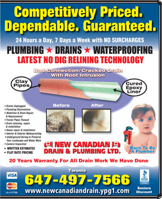 New Canadian Drain & Plumbing Ltd (647-497-7895) - Annonce illustrée - Competitively Priced.Competitively Priced. Dependable. Guaranteed. 24 Hours a Day, 7 Days a Week with NO SURCHARGES 24H 7DkithNOSURCHARGES Clay Cured Pipes Epoxy Liner After Before Drains Unplugged Plumbing Renovations Waterline & Drain Repair & Replacement Frozen Pipes Thawed Drain cleaning, repair & installation Sewer repair & installation Interior & Exterior Waterproofing Underground Boring to Preserve Your Landscape and Water Main Camera Inspection NEW CANADIAN WRITTEN ESTIMATES DRAIN & PLUMBING LTD. FLAT RATE PRICING 20 Years Warranty For All Drain Work We Have Done Toronto 647-497-7566 Seniors www.newcanadiandrain.ypg1.com Discount Lic # P17784