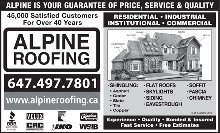 Alpine Roofing (416-469-1939) - Annonce illustrée - ALPINE IS YOUR GUARANTEE OF PRICE, SERVICE & QUALITY 45,000 Satisfied Customers RESIDENTIAL   INDUSTRIAL For Over 40 Years INSTITUTIONAL   COMMERCIAL ALPINE ROOFING SHINGLING: FLAT ROOFS SOFFIT 647.497.7801 Asphalt SKYLIGHTS FASCIA Cedar SIDING CHIMNEY Slate www.alpineroofing.ca EAVESTROUGH Tile Copper 841 Carlaw Ave. Experience   Quality   Bonded & Insured Fast Service   Free Estimates