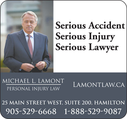 Michael Lamont Personal Injury Law (905-529-6668) - Annonce illustrée - Serious Injury Serious Lawyer MICHAEL L. LAMONT pERSONAL INJURY LAW 25 Main Street West, Suite 200, Hamilton 905-529-6668 1-888-529-9087 Serious Accident Serious Injury Serious Lawyer MICHAEL L. LAMONT pERSONAL INJURY LAW 25 Main Street West, Suite 200, Hamilton 905-529-6668 1-888-529-9087 Serious Accident