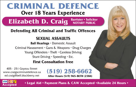 Craig Elizabeth D (519-258-6662) - Annonce illustrée - CRIMINAL DEFENCE NOTARY PUBLICUBLIC Over 18 Years Experience Barrister   SolicitorSolicitor Defending All Criminal and Traffic Offencesnces SEXUAL ASSAULTS Bail Hearings Domestic Assault Criminal Harassment   Guns & Weapons   Drug Chargesges Young Offenders   Theft   Careless Driving Stunt Driving   Speeding   Etc. First Consultation Free 405 - 251 Goyeau Street www.craigscriminaldefence.ca 519 258-66622 After Hours (519) 965-BETH (2384)84) Legal Aid   Payment Plans & CAW Accepted  Available 24 Hours Elizabeth D. Craig Accepted