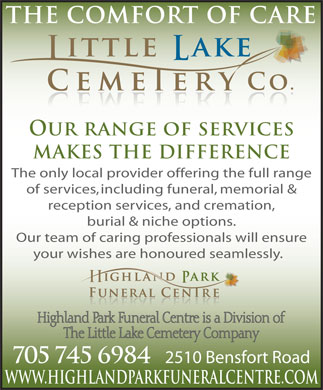 Little Lake & Highland Park Cemeteries & Crematorium (705-745-6984) - Annonce illustrée - WWW.HIGHLANDPARKFUNERALCENTRE.COM 2510 Bensfort Road OUR RANGE OF SERVICES MAKES THE DIFFERENCE The only local provider offering the full range of services, including funeral, memorial & reception services, and cremation, burial & niche options. Our team of caring professionals will ensure your wishes are honoured seamlessly. 705 745 6984