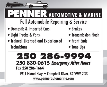 Penner Automotive & Marine (250-286-9994) - Annonce illustrée - PENNER Fax 250 286-1664 1911 Island Hwy.   Campbell River, BC V9W 2G3 www.pennerautomarine.com AUTOMOTIVE & MARINE Full Automobile Repairing & Service Domestic & Imported Cars Brakes Light Trucks & Vans Transmission Flush Trained, Licensed and Experienced Front Ends Technicians Tune Ups 250 286-9994 250 830-0615 Emergency After Hours