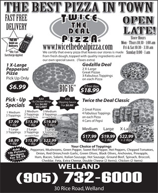 Twice The Deal Pizza (289-434-4612) - Display Ad - www.twicethedealpizza.com *99¢ Fuel We certify that every pizza that leaves our stores is made Sunday 11:00 - 1 am Surcharge Applied from fresh dough, topped with quality ingredients and our own special sauce.   (Taxes extra) Godzilla Deal 1 X-Large 2 X-Large Pepperoni 2 Great Pizzas 2 Medium $13.99 $19.99 + dip + 3 dips Medium $7.99 Large X-Large 1 Large $4.99! For $0.99! Specials NO LIMIT 2 Great Pizzas 2 Medium 3 Medium 1 Medium 4 Fabulous Toppings 3 Toppings3 Toppings 3 Toppings on each Pizza on each Pizza 4 Cans of Pepsi $7.99 $13.99 $19.99 + dip + 3 dips Medium Large X-Large 1 Large 2 Large 3 Large 3 Toppings3 Toppings 3 Toppings on each Pizza $17.99$19.99$22.99 + 2 dips + 2 dips $8.99 $22.99$15.99 + 3 dips + dip Your Choice of Toppings Pepperoni, Mushrooms, Green Pepper, Sweet Red Pepper, Hot Peppers, Chopped Tomatoes, Add 1lb PotatoWedges Onion, Red Onion,Fresh Garlic, Green Olives, Black Olives, Anchovies, Pineapple, Ham, Bacon, Salami, Italian Sausage, Hot Sausage, Ground Beef, Spinach, Broccoli, for $2.99(12-14 pcs.) Cheddar, Feta, Extra Cheese, Double Cheese (2 Items), Chicken (2 Items) WELLAND (905) 732-6000 2 Large 3 Large 3 Toppings3 Toppings 3 Toppings on each Pizza $17.99$19.99$22.99 + 2 dips + 2 dips $8.99 $22.99$15.99 30 Rice Road, Welland BIG 16 $18.99 Add Pick - Up Twice the Deal Classic 1lb. Chicken Wings Dipping Sauce For + 3 dips + dip Your Choice of Toppings Pepperoni, Mushrooms, Green Pepper, Sweet Red Pepper, Hot Peppers, Chopped Tomatoes, Add 1lb PotatoWedges Onion, Red Onion,Fresh Garlic, Green Olives, Black Olives, Anchovies, Pineapple, Ham, Bacon, Salami, Italian Sausage, Hot Sausage, Ground Beef, Spinach, Broccoli, for $2.99(12-14 pcs.) Cheddar, Feta, Extra Cheese, Double Cheese (2 Items), Chicken (2 Items) WELLAND (905) 732-6000 30 Rice Road, Welland THE BEST PIZZA IN TOWN FAST FREE OPEN DELIVERY LATE! Store HoursStore Hours NEW Debit on Mon - Thurs 10:30 - 1:00 am Delivery Fri & Sat 10:30 - 3:30 am www.twicethedealpizza.com *99¢ Fuel We certify that every pizza that leaves our stores is made Sunday 11:00 - 1 am Surcharge Applied from fresh dough, topped with quality ingredients and our own special sauce.   (Taxes extra) Godzilla Deal 1 X-Large 2 X-Large Pepperoni Great Pizzas Pizza 3 Fabulous Toppings Pick Up Only on each Pizza 2 free dips $6.99 3 Medium 1 Medium 4 Fabulous Toppings 3 Toppings3 Toppings 3 Toppings on each Pizza on each Pizza 4 Cans of Pepsi THE BEST PIZZA IN TOWN FAST FREE OPEN DELIVERY LATE! Store HoursStore Hours NEW Debit on Mon - Thurs 10:30 - 1:00 am Delivery Fri & Sat 10:30 - 3:30 am NO LIMIT Great Pizzas Pizza 3 Fabulous Toppings Pick Up Only on each Pizza 2 free dips $6.99 BIG 16 $18.99 Add Pick - Up Twice the Deal Classic 1lb. Chicken Wings Dipping Sauce For $4.99! For $0.99! Specials