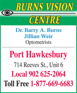 Burns Barry A Dr (902-625-2064) - Annonce illustrée - Dr. Barry A. Burns Jillian Weir Optometrists Port Hawkesbury 714 Reeves St., Unit 6 Local 902 625-2064 Toll Free 1-877-669-6683 Dr. Barry A. Burns Jillian Weir Optometrists Port Hawkesbury 714 Reeves St., Unit 6 Local 902 625-2064 Toll Free 1-877-669-6683