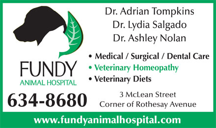 Fundy Animal Hospital Ltd (506-634-8680) - Annonce illustrée - Dr. Adrian Tompkins Dr. Lydia Salgado Veterinary Homeopathy Veterinary Diets 3 McLean Street 634-8680 Corner of Rothesay Avenue www.fundyanimalhospital.com Dr. Ashley Nolan Medical / Surgical / Dental Care
