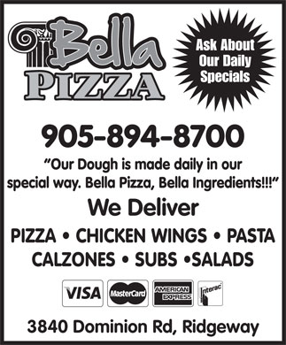 Bella Pizza (289-434-4657) - Display Ad - Ask About Our Daily Specials 905-894-8700 Our Dough is made daily in our special way. Bella Pizza, Bella Ingredients!!! We Deliver PIZZA   CHICKEN WINGS   PASTA CALZONES   SUBS  SALADS 3840 Dominion Rd, Ridgeway