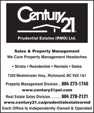Century 21 Prudential Estates (Rmd) Ltd (604-273-1745) - Annonce illustr&eacute;e - Real Estate Sales Division........ 604 278-2121 www.century21.ca/prudentialestatesrmd Each Office Is Independently Owned &amp; Operated Prudential Estates (RMD) Ltd. Sales &amp; Property Management We Cure Property Management Headaches Strata   Residential   Rentals   Sales 7320 Westminster Hwy., Richmond, BC V6X 1A1 Property Management Division... 604 273-1745 www.century21pel.com Prudential Estates (RMD) Ltd. Sales &amp; Property Management We Cure Property Management Headaches Strata   Residential   Rentals   Sales 7320 Westminster Hwy., Richmond, BC V6X 1A1 Property Management Division... 604 273-1745 www.century21pel.com Real Estate Sales Division........ 604 278-2121 www.century21.ca/prudentialestatesrmd Each Office Is Independently Owned &amp; Operated