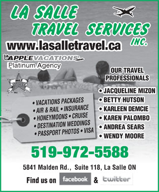 Lasalle Travel Services Inc (519-972-5588) - Annonce illustrée - OUR TRAVEL PROFPROFESSIONALS JACQUELINE MIZON BETTY HUTSON VACATIONS PACKAGES AIR & RAIL IN SU RANCE KARLEEN DEMCIE HONEYMOONS   CRUISE KAREN PALOMBO DESTINATION WEDDINGS ANDREA SEARS PASSPORT PHOTOS   VISA WENDY MOORE 5199725588-972-5588 519-972-5588519-972-5588 5841 Malden Rd., Suite 118, La Salle ON5841 Malden Rd.Suite 118, La Salle ON Find us on &Find us on