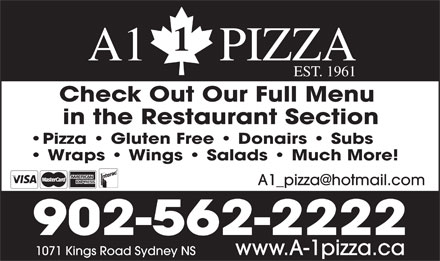 A1 Pizza (902-562-2222) - Display Ad - EST. 1961 A1      PIZZA Check Out Our Full Menu in the Restaurant Section Pizza   Gluten Free   Donairs   Subs Wraps   Wings   Salads   Much More! 902-562-2222 www.A-1pizza.ca1071 Kings Road Sydney NS A1      PIZZA EST. 1961 Check Out Our Full Menu in the Restaurant Section Pizza   Gluten Free   Donairs   Subs Wraps   Wings   Salads   Much More! 902-562-2222 www.A-1pizza.ca1071 Kings Road Sydney NS