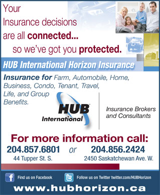 HUB International Horizon Insurance (204-857-6801) - Annonce illustrée - Your Insurance decisions are all connected... so we ve got you protected. HUB International Horizon Insurance Insurance for Farm, Automobile, Home, Business, Condo, Tenant, Travel, Life, and Group Benefits. Insuran ce Brokers and Consultants For more information call: 204.857.6801 204.856.2424 or 44 Tupper St. S. 2450 Saskatchewan Ave. W. Follow us on Twitter twitter.com/HUBHorizonFind us on Facebook www.hubhorizon.ca