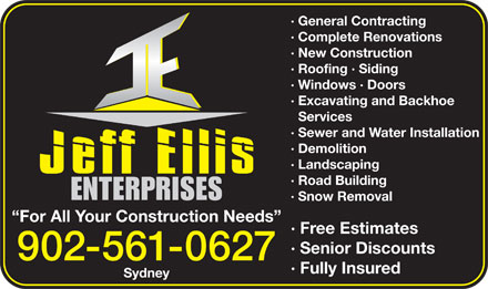 Jeff Ellis Enterprises (902-561-0627) - Annonce illustrée - · General Contracting · Complete Renovations · New Construction · Roofing · Siding · Windows · Doors · Excavating and Backhoe Services · Sewer and Water Installation · Demolition · Landscaping · Road Building · Snow Removal For All Your Construction Needs · Free Estimates · Senior Discounts 902-561-0627 · Fully Insured Sydney