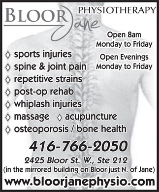 Bloor Jane Physiotherapy & Active Rehabilitation (416-766-2050) - Annonce illustrée - 416-766-2050 2425 Bloor St. W., Ste 212 (in the mirrored building on Bloor just N. of Jane) www.bloorjanephysio.com BLOOR Open 8am Monday to Friday sports injuries Open Evenings Monday to Friday spine & joint pain repetitive strains post-op rehab whiplash injuries massage      acupuncture osteoporosis / bone health 416-766-2050 2425 Bloor St. W., Ste 212 (in the mirrored building on Bloor just N. of Jane) www.bloorjanephysio.com PHYSIOTHERAPY BLOOR PHYSIOTHERAPY Open 8am Monday to Friday sports injuries Open Evenings massage      acupuncture Monday to Friday spine & joint pain repetitive strains post-op rehab whiplash injuries osteoporosis / bone health