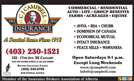 CJ Campbell Insurance (403-230-1521) - Annonce illustrée - AVIVA   RSA   CHUBB DOMINION OF CANADA ECONOMICAL MUTUAL INTACT INSURANCE PEACE HILLS   WAWANESA 403 230-1521 SECOND LOCATION: LINDEN www.cjcampbell.com PEACE HILLS   WAWANESA INTACT INSURANCE 403 230-1521 SECOND LOCATION: LINDEN www.cjcampbell.com AVIVA   RSA   CHUBB DOMINION OF CANADA ECONOMICAL MUTUAL