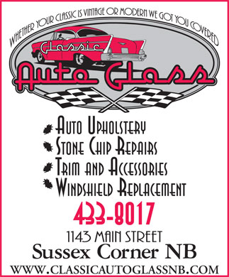 Classic Auto Glass & Upholstery (506-433-8017) - Display Ad - AUTO UPHOLSTERY STONE CHIP REPAIRS TRIM AND ACCESSORIES WINDSHIELD REPLACEMENT 433-8017 WWW.CLASSICAUTOGLASSNB.COM WWW.CLASSICAUTOGLASSNB.COM AUTO UPHOLSTERY STONE CHIP REPAIRS TRIM AND ACCESSORIES WINDSHIELD REPLACEMENT 433-8017