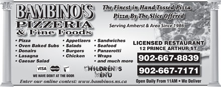 Bambino's Pizzeria (902-667-7171) - Annonce illustrée - Panzerotti Lasagna Chicken Wraps 902-667-8839 Caesar Salad Burgers and much more 902-667-7171 WE HAVE DEBIT AT THE DOOR Open Daily From 11AM   We Deliver Enter our online contest: www.bambinos.ns.ca The Finest in Hand Tossed Pizza Pizza By The Slice OfferedByTheSiceOizza ffl dPere Serving Amherst & Area Since 1986 Pizza Appetizers Sandwiches LICENSED RESTAURANTANTURTAES REDNSLICE Oven Baked Subs  Salads Seafood Donairs