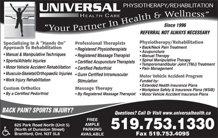 Universal Health Care (226-400-0845) - Annonce illustrée - Yur Partner In Health&Wellness REFERRAL NOT ALWAYS NECESSARY Physiotherapy/Rehabilitation Specializing In A  Hands On Professional Therapists Back/Neck Pain Treatment Approach To Rehabilitation Yo Y Musculo-Skeletal/Orthopaedic Injuries Gunn Certified Intramuscular Motor Vehicle Accident Program Work Injury Rehabilitation Funded by: Stimulation Extended Health Insurance Plans Massage TherapyCustom Orthotics Workplace Safety & Insurance Plans (WSIB) By a Certified Pedorthist By Registered Massage Therapist Specializing In A  Hands On Professional Therapists Back/Neck Pain Treatment Approach To Rehabilitation Registered Physiotherapists Acupuncture Manual & Manipulative Techniques Registered Massage Therapist Manual Therapy Spinal Manipulative Therapy Sports/Athletic Injuries Certified Acupuncture Therapists Temporomandibular Joint (TMJ) Treatment Motor Vehicle Accident Rehabilitation Certified Pedorthist Pain Management Since 1996 Motor Vehicle Accident Insurance Plans BACK PAIN? SPORTS INJURY? Questions? Call Or Visit www.universalhealth.ca FREE AMPLE 625 Park Road North (Unit 5) 519.753.1330 519- 753-1330 PARKING (North of Dunsdon Street) Brantford, Ont. N3T 5L8 Fax 519.753.4095 AVAILABLE Fax 519-753-4095 Registered Physiotherapists Acupuncture Manual & Manipulative Techniques Registered Massage Therapist Manual Therapy Spinal Manipulative Therapy Sports/Athletic Injuries Certified Acupuncture Therapists Temporomandibular Joint (TMJ) Treatment Motor Vehicle Accident Rehabilitation Certified Pedorthist Pain Management Musculo-Skeletal/Orthopaedic Injuries Gunn Certified Intramuscular Motor Vehicle Accident Program Work Injury Rehabilitation Funded by: Stimulation Extended Health Insurance Plans Massage TherapyCustom Orthotics Workplace Safety & Insurance Plans (WSIB) By a Certified Pedorthist By Registered Massage Therapist Motor Vehicle Accident Insurance Plans BACK PAIN? SPORTS INJURY? Questions? Call Or Visit www.universalhealth.ca FREE AMPLE 625 Park Road North (Unit 5) 519.753.1330 519- 753-1330 PARKING (North of Dunsdon Street) Brantford, Ont. N3T 5L8 Fax 519.753.4095 AVAILABLE Fax 519-753-4095 Since 1996 Yo Y Yur Partner In Health&Wellness REFERRAL NOT ALWAYS NECESSARY Physiotherapy/Rehabilitation