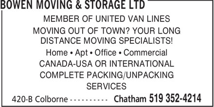 Bowen Moving & Storage (519-352-4214) - Annonce illustrée - MEMBER OF UNITED VAN LINES MOVING OUT OF TOWN? YOUR LONG DISTANCE MOVING SPECIALISTS! Home • Apt • Office • Commercial CANADA-USA OR INTERNATIONAL COMPLETE PACKING/UNPACKING SERVICES