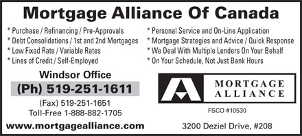 Mortgage Alliance Of Canada (519-251-1611) - Annonce illustrée - Mortgage Alliance Of Canada * Purchase / Refinancing / Pre-Approvals * Personal Service and On-Line Application * Debt Consolidations / 1st and 2nd Mortgages * Mortgage Strategies and Advice / Quick Response * Low Fixed Rate / Variable Rates * We Deal With Multiple Lenders On Your Behalf * Lines of Credit / Self-Employed * On Your Schedule, Not Just Bank Hours Windsor Office (Ph) 519-251-1611 (Fax) 519-251-1651 FSCO #10530 Toll-Free 1-888-882-1705 www.mortgagealliance.com 3200 Deziel Drive, #208
