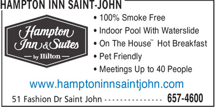 Hampton Inn & Suites Saint John-New Brunswick (506-657-4600) - Display Ad - ™ • On The House Hot Breakfast • Pet Friendly • Meetings Up to 40 People www.hamptoninnsaintjohn.com • 100% Smoke Free • Indoor Pool With Waterslide