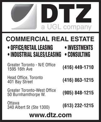 DTZ, a UGL company (416-449-1710) - Display Ad - COMMERCIAL REAL ESTATE OFFICE/RETAIL LEASING INVESTMENTS INDUSTRIAL SALES/LEASING  CONSULTING Greater Toronto - N/E Office (416) 449-1710 1595 16th Ave Head Office, Toronto (416) 863-1215 401 Bay Street Greater Toronto-West Office (905) 848-1215 50 Burnhamthorpe W. Ottawa (613) 232-1215 340 Albert St (Ste 1300) www.dtz.com