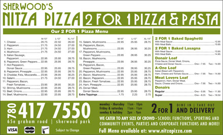 Nitza's Pizza 2 For 1 (780-410-8905) - Annonce illustrée - Regular ................................................One - 5.95 Two - 11.90 14. Beef, Mushrooms..................22.95 25.95 28.75 Extra Toppings ..............................1.75 2.25 2.75 Super ....................................................One - 8.25 Two - 16.50 monday - thursday 11am - 10pm D I N E   I N T A K E   O U T friday & saturday 11am - 11pm AND DELIVERY 2 FOR 1 sunday & holiday 2pm - 9pm 780417 7550 WE CATER TO ANY SIZE OF CROWD - SCHOOL FUNCTIONS, SPORTING AND 6 5 e   g r a h a m   r o a d s h e r w o o d   p a r k COMMUNITY EVENTS, PARTIES AND CORPORATE FUNCTIONS AND MORE! Subject to Change Full Menu available at: www.nitzapizza.com Our 2 FOR 1 Pizza Menu M-10  L-12  XL-14 M-10  L-12  XL-14 2 FOR 1 Baked Spaghetti With Meat Sauce...................................................................12.95 1. Cheese..................................20.75 22.50 26.00 15. Salami, Mushrooms...............22.95 25.95 28.75 With Meat Balls.....................................................................13.95 2. Pepperoni..............................21.75 24.50 27.00 16. Pepperoni, Bacon, 3. Ham.......................................21.75 24.50 27.00 Mushrooms............................23.95 26.95 30.25 2 FOR 1 Baked Lasagna With Meat Sauce...................................................................13.95 4. Mushroom.............................21.75 24.50 27.00 17. Pepperoni, Mushrooms, With Meat Balls.....................................................................14.95 5. Italian Sausage, Green Peppers......................23.95 26.95 30.25 Pepperoni..............................22.95 25.95 28.75 18. Bacon, Mushrooms, Donair Loaf Pizza Sauce, Donair Meat, Onions, 6. Pepperoni, Green Peppers....22.95 25.95 28.75 Pineapple...............................23.95 26.95 30.25 Cheese and Donair Sauce....................One - 7.95 Two - 14.90 7. Hot Pepperoni, 19. Pepperoni, Bacon, A-One Loaf Donair Sauce.........................22.95 25.95 28.75 Green Peppers......................23.95 26.95 30.25 Italian Bread with Pepperoni, 8. Pepperoni, Pineapple............22.95 25.95 28.75 20. Pepperoni, Mushrooms.........22.95 25.95 28.75 Ham, Cheese and Tomato Sauce.........One - 7.95 Two - 14.90 9. Cheddar, Feta, Mozzarella.....23.95 26.95 30.25 21. Bacon, Mushrooms...............22.95 25.95 28.75 Meat Lovers Loaf 10. Salami....................................21.75 24.50 27.00 22. Bacon, Pepperoni..................22.95 25.95 28.75 Pepperoni, Ham, Donair Meat, 11. Pepperoni, Bacon, 23. Bacon, Fresh Tomatoes.........22.95 25.95 28.75 Sauce, Cheese and Onions..................One - 7.95 Two - 14.90 Fresh Tomatoes.....................23.95 26.95 30.25 24. Ham, Pineapple.....................22.95 25.95 28.75 Donairs 12. Shrimp, Mushrooms..............22.95 25.95 28.75 25. Donair Meat, 13. Beef, Onions..........................22.95 25.95 28.75 Donair Sauce.........................22.95 25.95 28.75