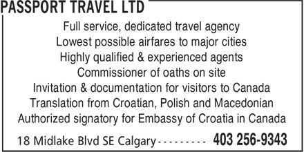 Passport Travel Ltd (403-256-9343) - Annonce illustrée - Full service, dedicated travel agency Lowest possible airfares to major cities Highly qualified & experienced agents Commissioner of oaths on site Invitation & documentation for visitors to Canada Translation from Croatian, Polish and Macedonian Authorized signatory for Embassy of Croatia in Canada