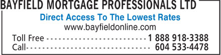 Bayfield Mortgage Professionals Ltd (604-533-4478) - Annonce illustrée - Direct Access To The Lowest Rates www.bayfieldonline.com Direct Access To The Lowest Rates www.bayfieldonline.com