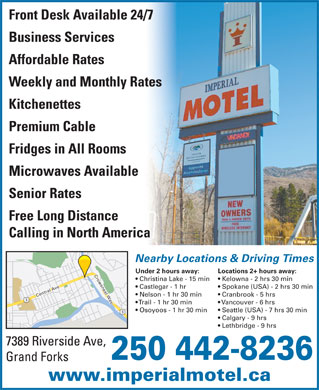 Imperial Motel (250-442-8236) - Display Ad - Calling in North America Nearby Locations & Driving Times Under 2 hours away: Locations 2+ hours away: Crowsnest Way Christina Lake - 15 min Kelowna - 2 hrs 30 min Castlegar - 1 hr Spokane (USA) - 2 hrs 30 min Nelson - 1 hr 30 min Cranbrook - 5 hrs Central Ave Trail - 1 hr 30 min Vancouver - 6 hrs Osoyoos - 1 hr 30 min Seattle (USA) - 7 hrs 30 min Calgary - 9 hrs Lethbridge - 9 hrs 7389 Riverside Ave, 250 442-8236 Grand Forks www.imperialmotel.ca Front Desk Available 24/7 Business Services Affordable Rates Weekly and Monthly Rates Kitchenettes Premium Cable Fridges in All Rooms Microwaves Available Senior Rates Free Long Distance