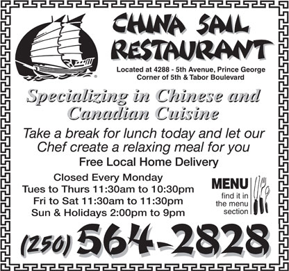 China Sail Restaurant (250-564-2828) - Display Ad - find it in Fri to Sat 11:30am to 11:30pm the menu section Sun & Holidays 2:00pm to 9pm Located at 4288 - 5th Avenue, Prince George Corner of 5th & Tabor Boulevard Specializing in Chinese and Canadian Cuisine Take a break for lunch today and let our Chef create a relaxing meal for you Free Local Home Delivery Closed Every Monday MENU Tues to Thurs 11:30am to 10:30pm (250)