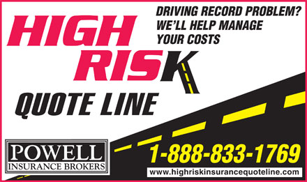 Powell Insurance High Risk Quote Line (1-888-833-1769) - Annonce illustrée - DRIVING RECORD PROBLEM? WE LL HELP MANAGE YOUR COSTS 1-888-833-1769 www.highriskinsurancequoteline.com
