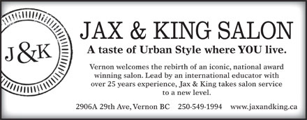 Jax & King Salon (250-549-1994) - Annonce illustrée - A taste of Urban Style where YOU live. Vernon welcomes the rebirth of an iconic, national award over 25 years experience, Jax & King takes salon service to a new level. 2906A 29th Ave, Vernon BC    250-549-1994    www.jaxandking.ca winning salon. Lead by an international educator with