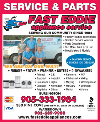 Fast Eddie Appliance Service & Parts (289-348-1202) - Annonce illustrée - SERVICE & PARTS SERVING OUR COMMUNITY SINCE 1984 Factory Trained Technicians Stocked Service Vehicles Parts Department 9-5 Mon - Fri & 9-12 Sat Most Makes & Models SAME DAY SERVICE SENIORS 10% DISCOUNT FRIDGES   STOVES   WASHERS   DRYERS   DISHWASHERS Admiral Kenmore  G.E. RCA Baycrest Kitchenaid  Hotpoint Viking Beaumark Maytag  Inglis Westinghouse Coldspot McClary  Kelvinator Whirlpool Frigidaire Moffat  Gibson & More BURLINGTON 905-333-1984 380 PINE COVE (OFF NEW ST. WEST OF WALKERS) WATERDOWN 905-689-9900 www.fasteddieappliances.com