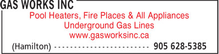 Gas Works Inc (289-768-2513) - Annonce illustrée - Pool Heaters, Fire Places & All Appliances Underground Gas Lines www.gasworksinc.ca Pool Heaters, Fire Places & All Appliances Underground Gas Lines www.gasworksinc.ca