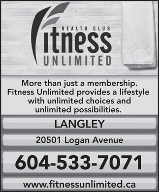 Fitness Unlimited Athletic Club (604-539-4916) - Annonce illustrée - 604-533-7071 Fitness Unlimited Athletic Club More than just a membership. Fitness Unlimited provides a lifestyle with unlimited choices and unlimited possibilities. LANGLEY 20501 Logan Avenue www.fitnessunlimited.ca