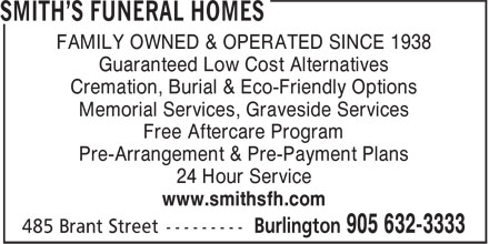Smith's Funeral Homes (905-632-3333) - Display Ad - FAMILY OWNED & OPERATED SINCE 1938 Guaranteed Low Cost Alternatives Cremation, Burial & Eco-Friendly Options Memorial Services, Graveside Services Free Aftercare Program Pre-Arrangement & Pre-Payment Plans 24 Hour Service www.smithsfh.com