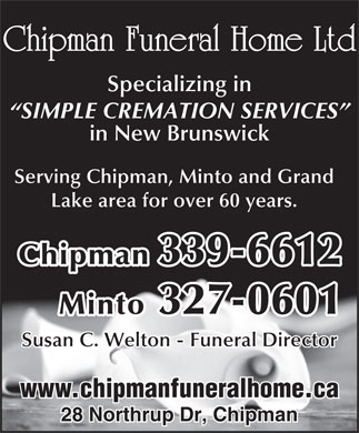 Chipman Funeral Home Ltd (506-339-6612) - Annonce illustrée - Serving Chipman, Minto and Grand Chipman Funeral Home Ltd Specializing in SIMPLE CREMATION SERVICES in New Brunswick Lake area for over 60 years. Chipman 339-6612 Minto 327-0601 Susan C. Welton - Funeral Director www.chipmanfuneralhome.ca 28 Northrup Dr, Chipman